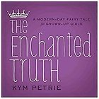 The Enchanted Truth- A Modern-day Fairy Tale for Grown-up Girls