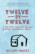 Twelve-By-Twelve: A One-Room Cabin Off the Grid & Beyond the American Dream