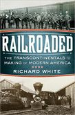 Railroaded The Transcontinentals Making of Modern America