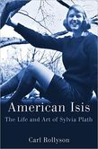 American Isis The Life and Art of Sylvia Plath