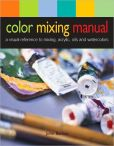 Color Mixing Manual A Visual Reference to Mixing Acrylics, Oils, and Watercolors