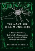 The Lady and Her Monsters A Tale of Dissections, Real-Life Dr. Frankensteins, and the Creation of Mary Shelley's Masterpiece