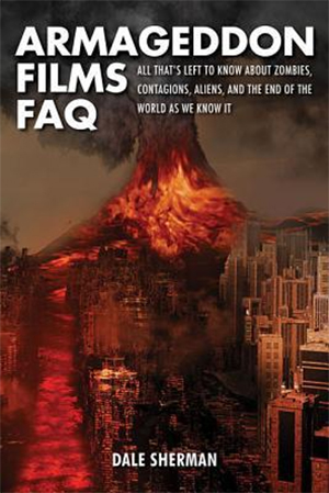 Armageddon Films FAQ: All That's Left to Know About Zombies, Contagions, Aliens, and the End of the World as We Know It! by Dale Sherman