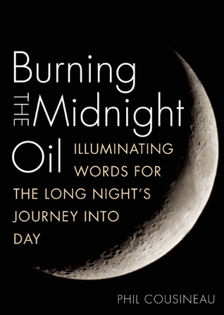 Burning the Midnight Oil: Illuminating Words for the Long Night's Journey Into Day by Phil Cousineau