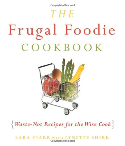 The Frugal Foodie Cookbook: Waste-Not Recipes for the Wise Cook by Lynette Rohrer Shirk and Lara Starr