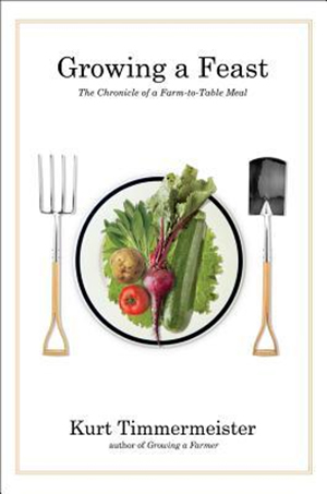 Growing a Feast: The Chronicle of a Farm-to-Table Meal by Kurt Timmermeister