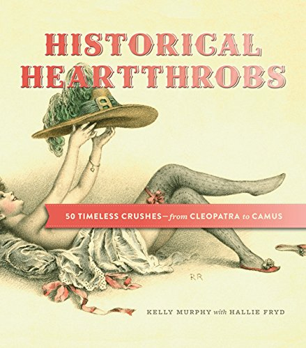 Historical Hearththrobs: 50 Timeless Crushes – from Cleopatra to Camus by Kelly Murphy and  Hallie Fryd