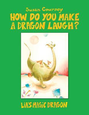 How Do You Make a Dragon Laugh?: Lia's Magic Dragon by Susan Coursey, Illustrated by Bruno Lubrano Di Giunno