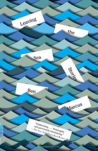 Leaving the Sea: Stories by Ben Marcus