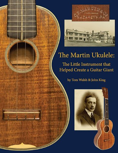The Martin Ukulele: The Little Instrument That Helped Create a Guitar Giant by Tom Walsh and John King