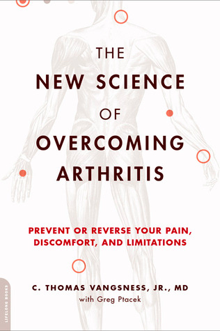 The New Science of Overcoming Arthritis: Prevent or Reverse Your Pain, Discomfort, and Limitations by C. Thomas Vangsness, Jr., MD with Greg Ptacek