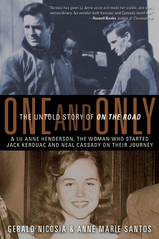 One and Only: The Untold Story of On the Road and LuAnne Henderson, the Woman Who Started Jack Kerouac and Neal Cassady on Their Journey by Gerald Nicosia and Anne Marie Santos