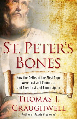 St. Peter's Bones: How the Relics of the First Pope Were Lost and Found . . . and Then Lost and Found Again by Thomas J. Craughwell