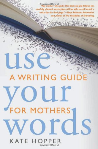 Use Your Words: A Writing Guide for Mothers by Kate Hopper
