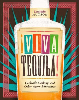 Viva Tequila!: Cocktails, Cooking, and Other Agave Adventures by Lucinda Hutson