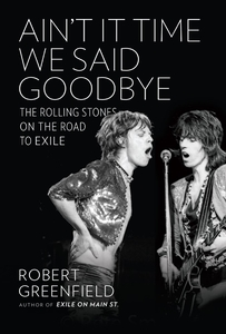 Ain't It Time We Said Goodbye: The Rolling Stones on the Road to Exile by Robert Greenfield