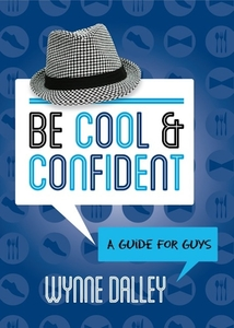 Be Cool & Confident: A Guide for Guys by Wynne Dalley