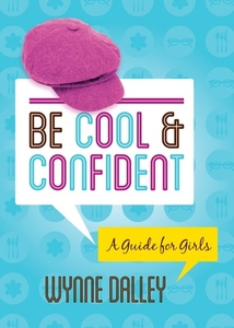 Be Cool & Confident: A Guide for Girls by Wynne Dalley