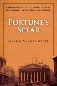 Fortune's Spear: A Forgotten Story of Genius, Fraud, and Finance in the Roaring Twenties by Martin Vander Weyer