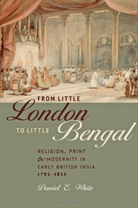 From Little London to Little Bengal: Religion, Print, and Modernity in Early British India, 1793-1835 by Daniel E. White