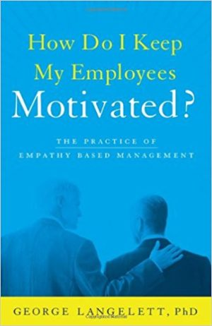 How Do I Keep My Employees Motivated? The Practice of Empathy-Based Management? by George Langelett
