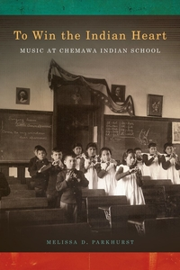 To Win the Indian Heart: Music at Chemawa Indian School by Melissa D. Parkhurst