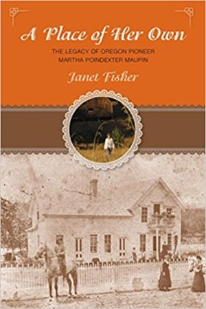 A Place of Her Own: The Legacy of Oregon Pioneer Martha Poindexter Maupin by Janet Fisher