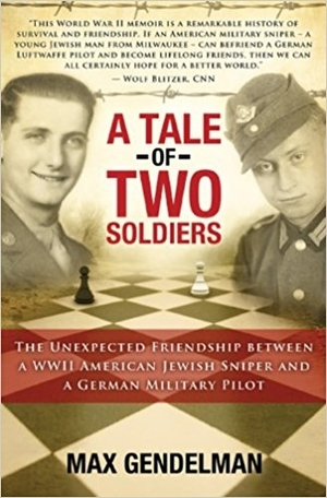 A Tale of Two Soldiers: The Unexpected Friendship between a WWII American Jewish Sniper and a German Military Pilot by Max Gendelman