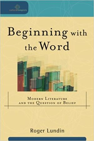 Beginning with the Word: Modern Literature and the Question of Belief by Roger Lundin