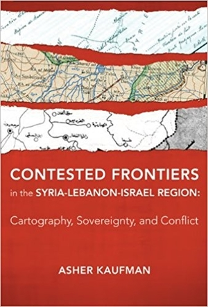 Contested Frontiers in the Syria-Lebanon-Israel Region: Cartography, Sovereignty, and Conflict by Asher Kaufman