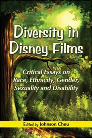 Diversity in Disney Films: Critical Essays on Race, Ethnicity, Gender, Sexuality and Disability Edited by Johnson Cheu