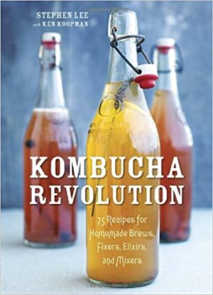 Kombucha Revolution: 75 Recipes for Homemade Brews, Fixers, Elixirs, and Mixers by Stephen Lee & Ken Koopman