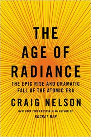The Age of Radiance: The Epic Rise and Dramatic Fall of the Atomic Era by Craig Nelson