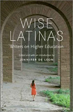 Wise Latinas: Writers on Higher Education edited by Jennifer DeLeon