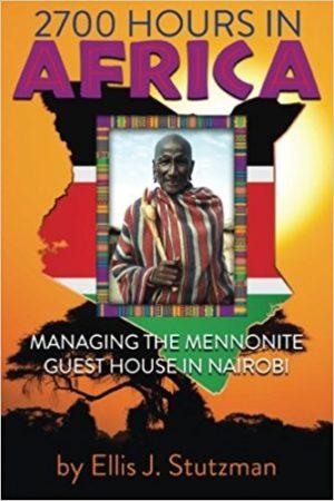 2700 Hours In Africa: Managing The Mennonite Guest House In Nairobi by Ellis J. Stutzman