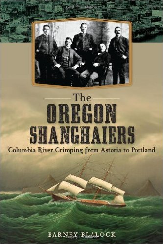 The Oregon Shanghaiers: Columbia River Crimping from Astoria to Portland by Barney Blalock