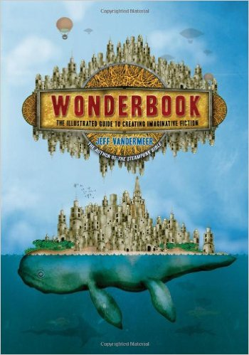 Wonderbook: The Illustrated Guide to Creating Imaginative Fiction by Jeff VanderMeer