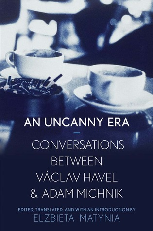 An Uncanny Era: Conversations between Václav Havel and Adam Michnik edited and translated by Elzbieta Matynia