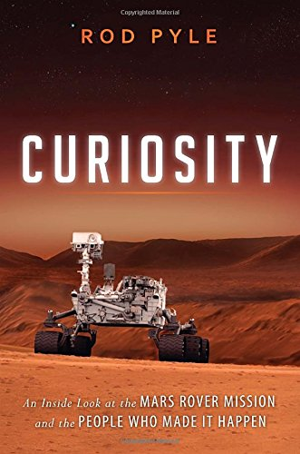 Curiosity: An Inside Look at the Mars Rover Mission and the People Who Made It Happen by Rod Pyle