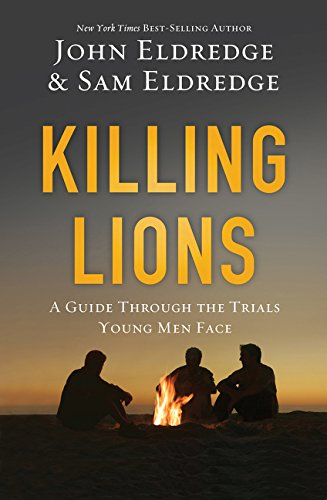 Killing Lions: A Guide Through the Trials Young Men Face by John Eldredge and Sam Eldredge
