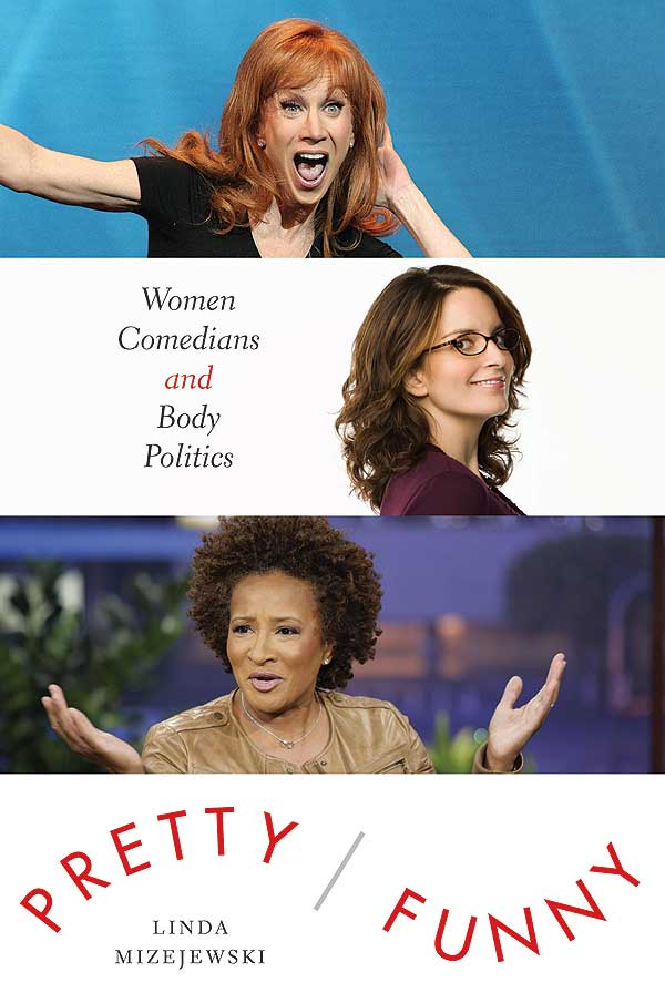 Pretty/Funny: Women Comedians and Body Politics by Linda Mizejewski