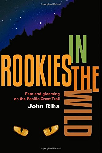Rookies in the Wild: Fear and Gloaming on the Pacific Crest Trail by John Riha