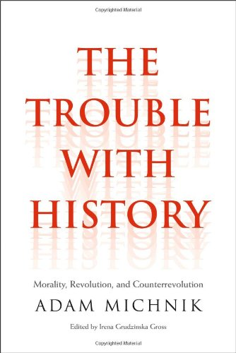 The Trouble with History: Morality, Revolution, and Counterrevolution by Adam Michnik