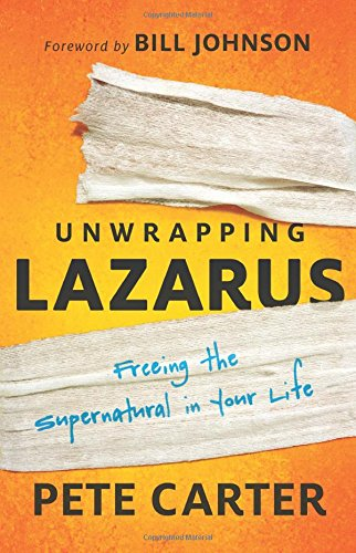 Unwrapping Lazarus: Freeing the Supernatural in Your Life by Pete Carter, Foreword by Bill Johnson