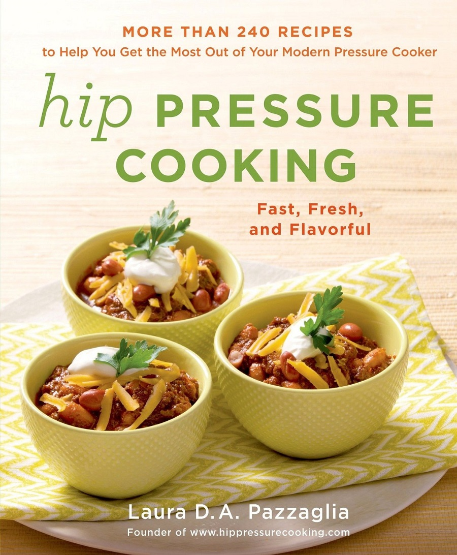 Hip Pressure Cooking: Fast, Fresh, and Flavorful by Laura D. A. Pazzaglia