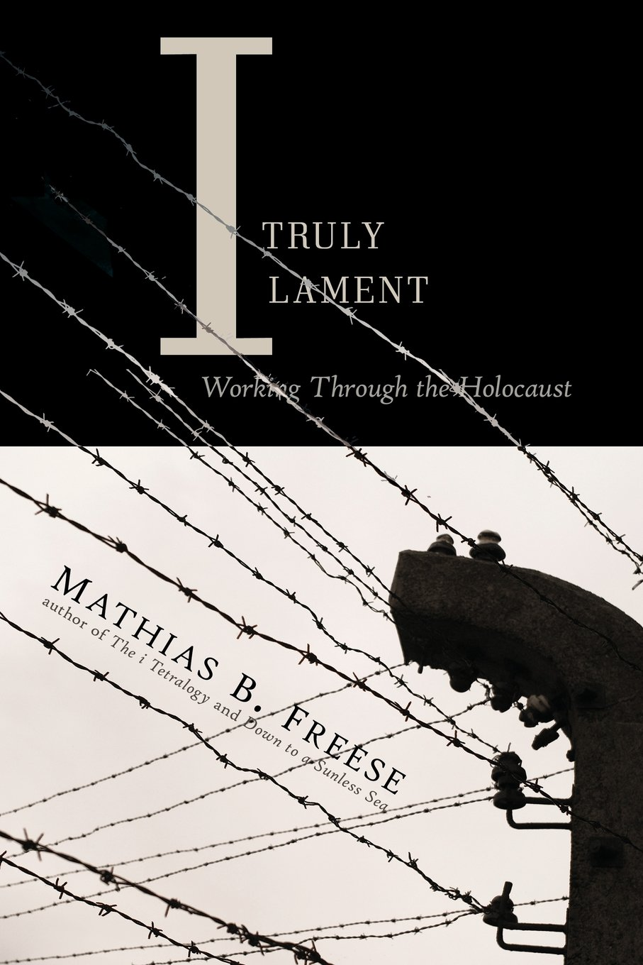 I Truly Lament: Working Through the Holocaust by Mathias Freese