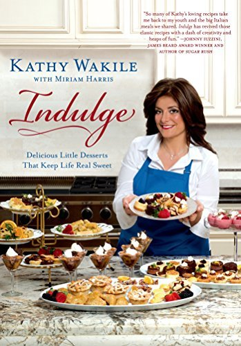 Indulge: Delicious Little Desserts That Keep Life Real Sweet by Kathy Wakile with Miriam Harris