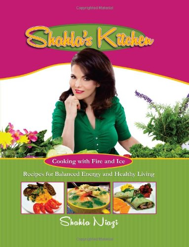 Shahla's Kitchen: Cooking With Fire and Ice—Recipes for Balanced Energy and Healthy Living by Shahla Niazi