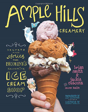 Ample Hills Creamery: Secrets and Stories from Brooklyn's Favorite Ice Cream Shop by Brian Smith and Jackie Cuscuna, illustrated by Lauren Kaelin, photographs by Lucy Schaeffer