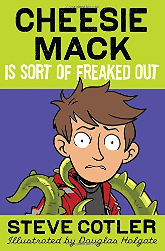 Cheesie Mack Is Sort of Freaked Out by Steve Cotler, Illustrated by Douglas Holgate